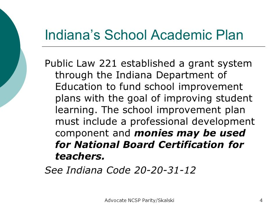 Advocate NCSP Parity/Skalski4 Indianas School Academic Plan Public Law 221 established a grant system through the Indiana Department of Education to fund school improvement plans with the goal of improving student learning.