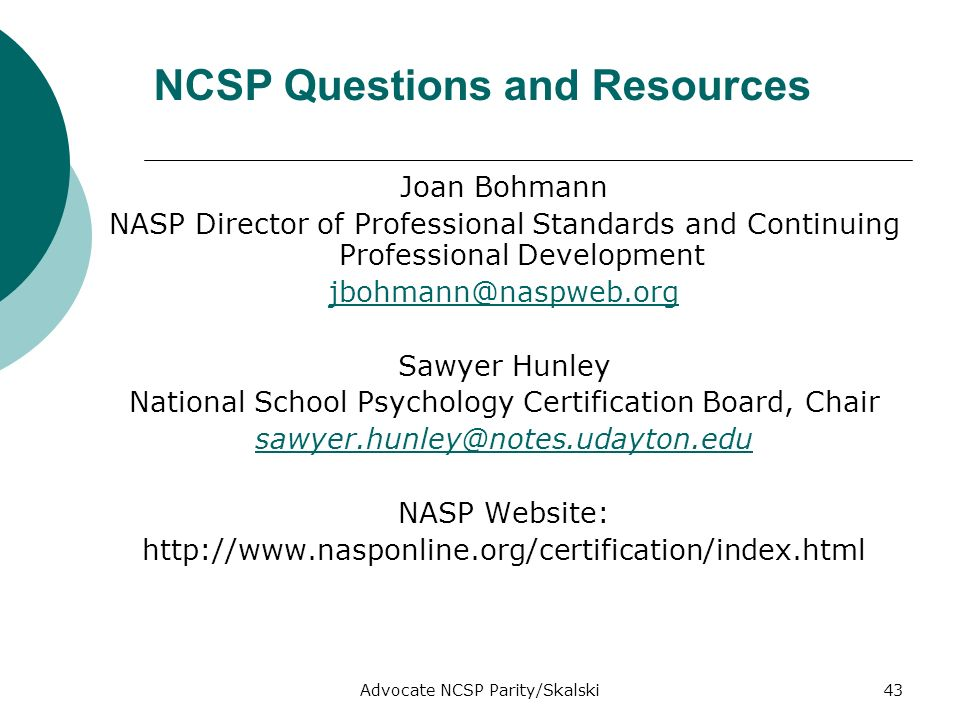 Advocate NCSP Parity/Skalski43 NCSP Questions and Resources Joan Bohmann NASP Director of Professional Standards and Continuing Professional Development jbohmann@naspweb.org Sawyer Hunley National School Psychology Certification Board, Chair sawyer.hunley@notes.udayton.edu NASP Website: http://www.nasponline.org/certification/index.html