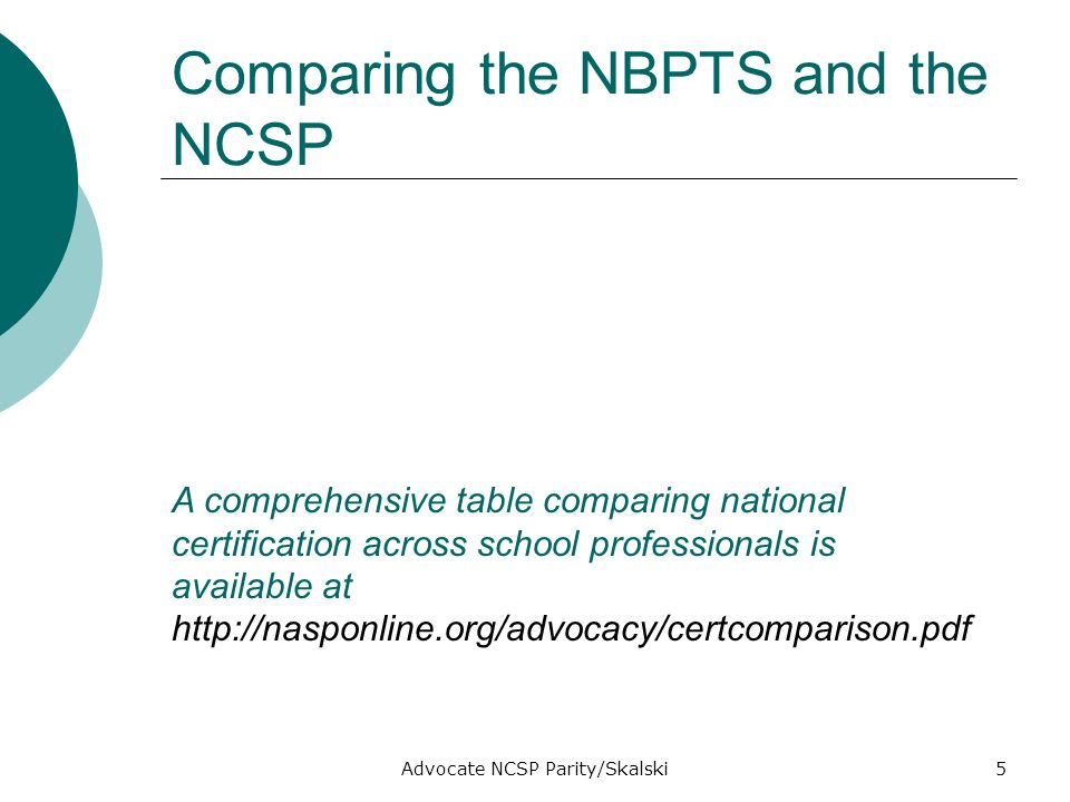 Advocate NCSP Parity/Skalski5 Comparing the NBPTS and the NCSP A comprehensive table comparing national certification across school professionals is available at http://nasponline.org/advocacy/certcomparison.pdf