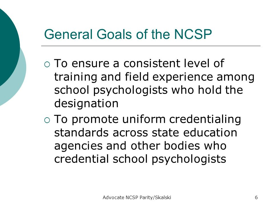 Advocate NCSP Parity/Skalski6 General Goals of the NCSP To ensure a consistent level of training and field experience among school psychologists who hold the designation To promote uniform credentialing standards across state education agencies and other bodies who credential school psychologists