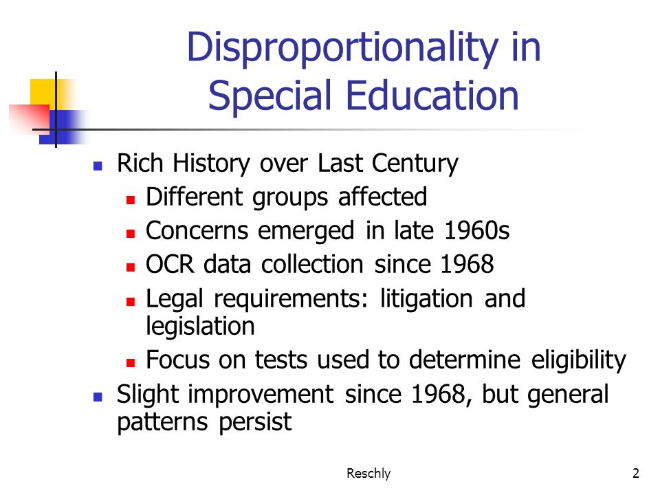 Reschly2 Disproportionality in Special Education Rich History over Last Century Different groups affected Concerns emerged in late 1960s OCR data collection since 1968 Legal requirements: litigation and legislation Focus on tests used to determine eligibility Slight improvement since 1968, but general patterns persist
