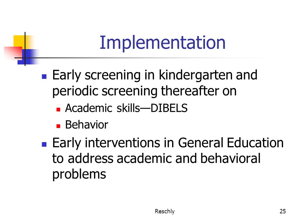 Reschly25 Implementation Early screening in kindergarten and periodic screening thereafter on Academic skillsDIBELS Behavior Early interventions in General Education to address academic and behavioral problems