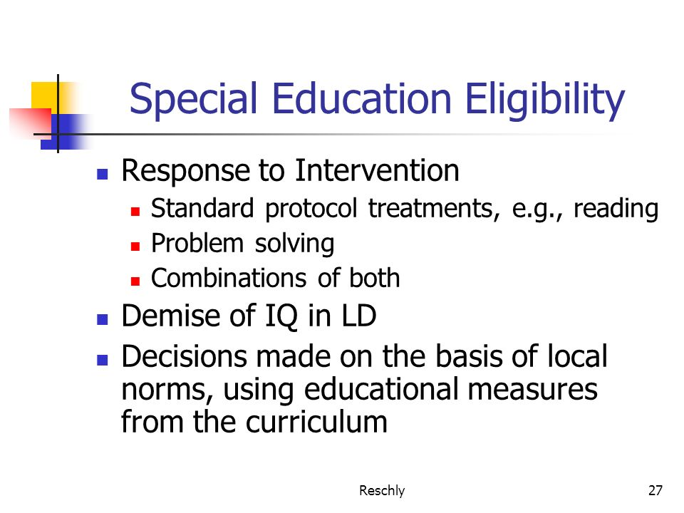 Reschly27 Special Education Eligibility Response to Intervention Standard protocol treatments, e.g., reading Problem solving Combinations of both Demise of IQ in LD Decisions made on the basis of local norms, using educational measures from the curriculum