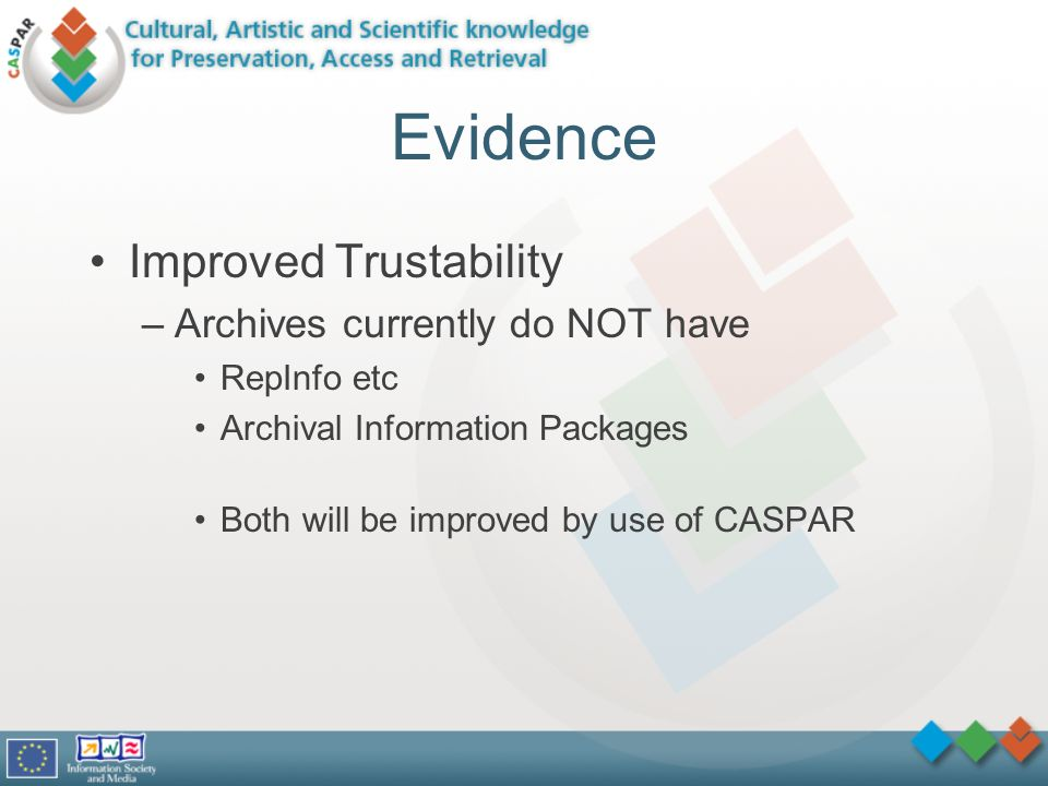 Evidence Improved Trustability –Archives currently do NOT have RepInfo etc Archival Information Packages Both will be improved by use of CASPAR
