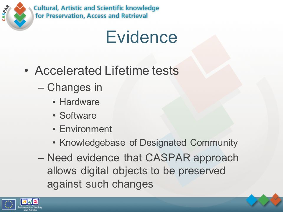 Evidence Accelerated Lifetime tests –Changes in Hardware Software Environment Knowledgebase of Designated Community –Need evidence that CASPAR approach allows digital objects to be preserved against such changes
