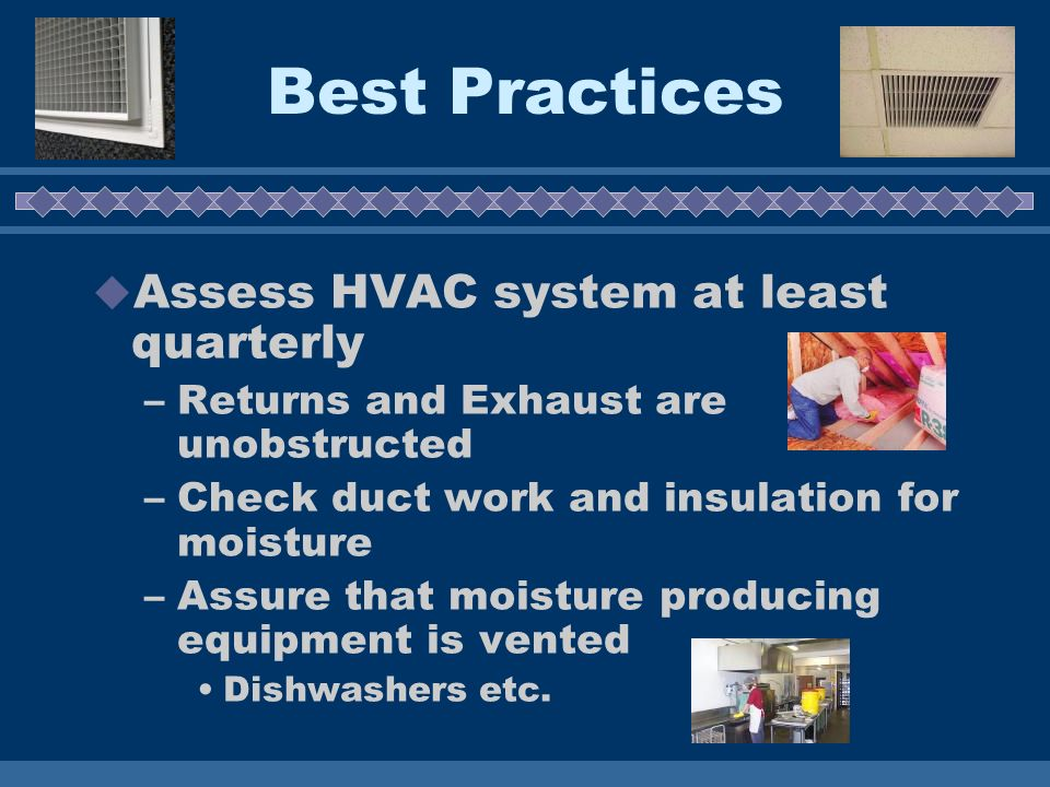 Best Practices Assess HVAC system at least quarterly –Returns and Exhaust are unobstructed –Check duct work and insulation for moisture –Assure that moisture producing equipment is vented Dishwashers etc.