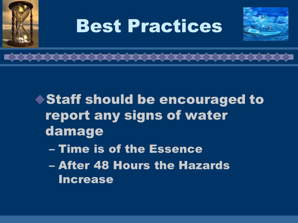 Best Practices Staff should be encouraged to report any signs of water damage –Time is of the Essence –After 48 Hours the Hazards Increase