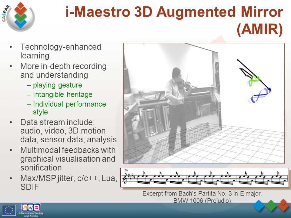 i-Maestro 3D Augmented Mirror (AMIR) Technology-enhanced learning More in-depth recording and understanding –playing gesture –Intangible heritage –Individual performance style Data stream include: audio, video, 3D motion data, sensor data, analysis Multimodal feedbacks with graphical visualisation and sonification Max/MSP jitter, c/c++, Lua, SDIF Excerpt from Bach s Partita No.