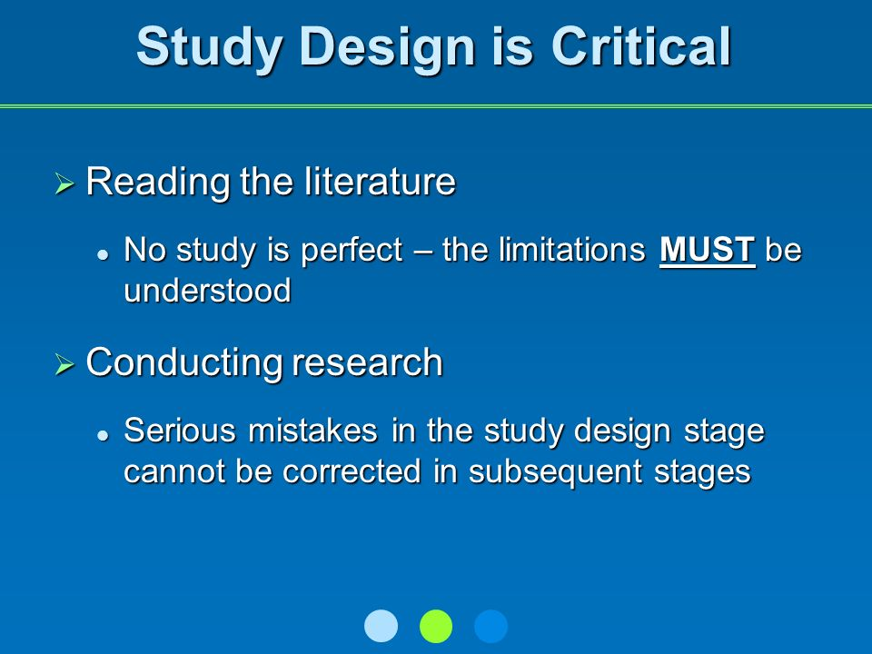 Study Design is Critical Reading the literature Reading the literature No study is perfect – the limitations MUST be understood No study is perfect – the limitations MUST be understood Conducting research Conducting research Serious mistakes in the study design stage cannot be corrected in subsequent stages Serious mistakes in the study design stage cannot be corrected in subsequent stages
