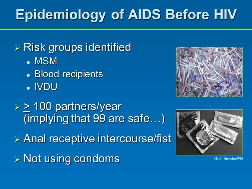Epidemiology of AIDS Before HIV Risk groups identified Risk groups identified MSM MSM Blood recipients Blood recipients IVDU IVDU > 100 partners/year > 100 partners/year (implying that 99 are safe…) Anal receptive intercourse/fist Anal receptive intercourse/fist Not using condoms Not using condoms Nash Herndon/FHI