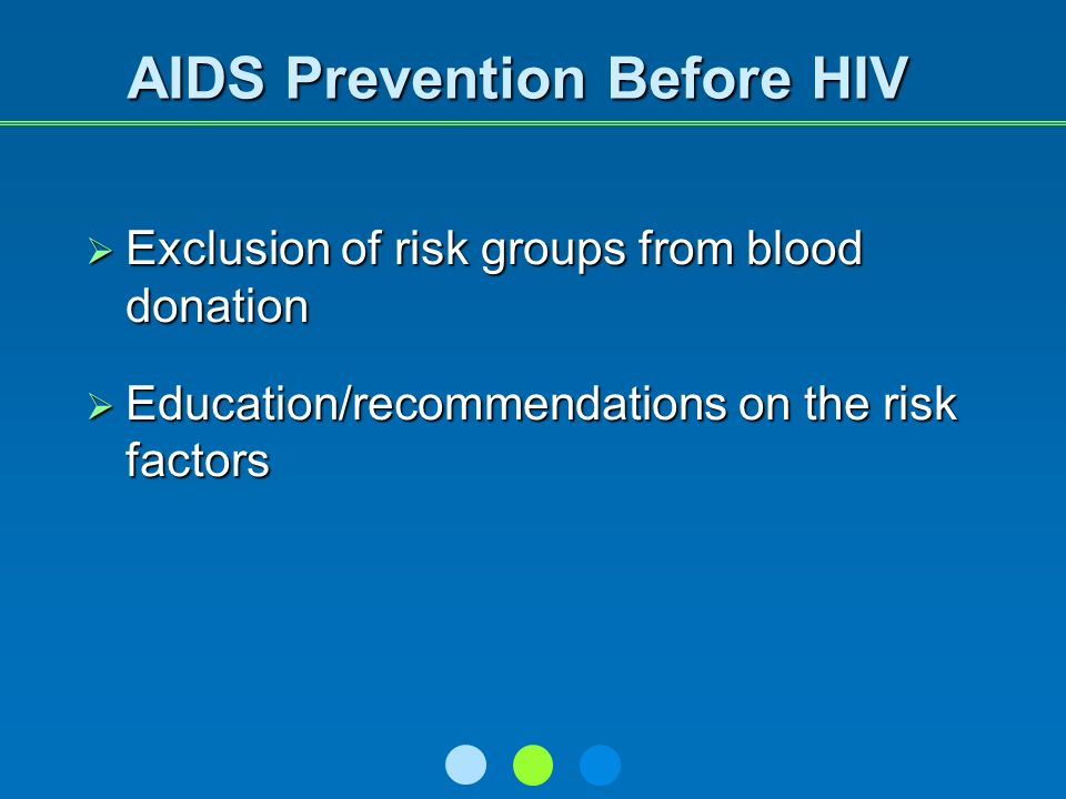 AIDS Prevention Before HIV Exclusion of risk groups from blood donation Exclusion of risk groups from blood donation Education/recommendations on the risk factors Education/recommendations on the risk factors