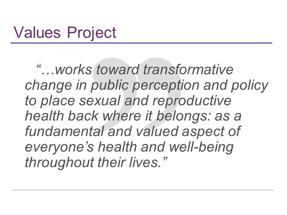 Values Project …works toward transformative change in public perception and policy to place sexual and reproductive health back where it belongs: as a fundamental and valued aspect of everyones health and well-being throughout their lives.
