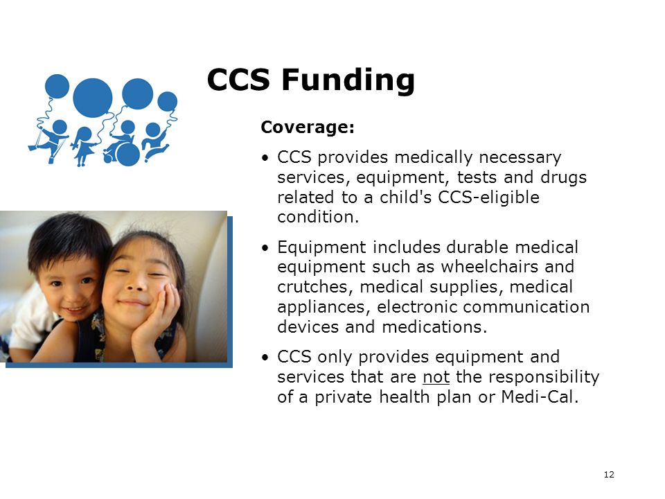 12 CCS Funding Coverage: CCS provides medically necessary services, equipment, tests and drugs related to a child s CCS-eligible condition.