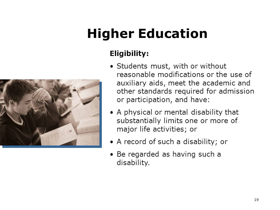 19 Higher Education Eligibility: Students must, with or without reasonable modifications or the use of auxiliary aids, meet the academic and other standards required for admission or participation, and have: A physical or mental disability that substantially limits one or more of major life activities; or A record of such a disability; or Be regarded as having such a disability.