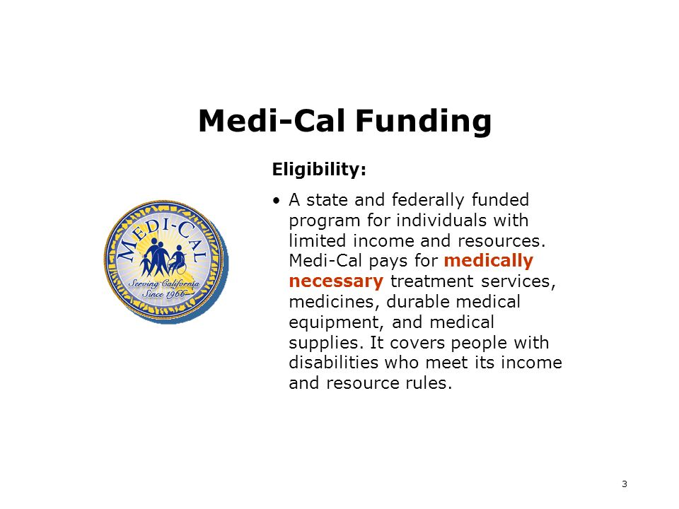3 Medi-Cal Funding Eligibility: A state and federally funded program for individuals with limited income and resources.