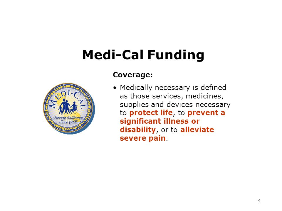 4 Medi-Cal Funding Coverage: Medically necessary is defined as those services, medicines, supplies and devices necessary to protect life, to prevent a significant illness or disability, or to alleviate severe pain.