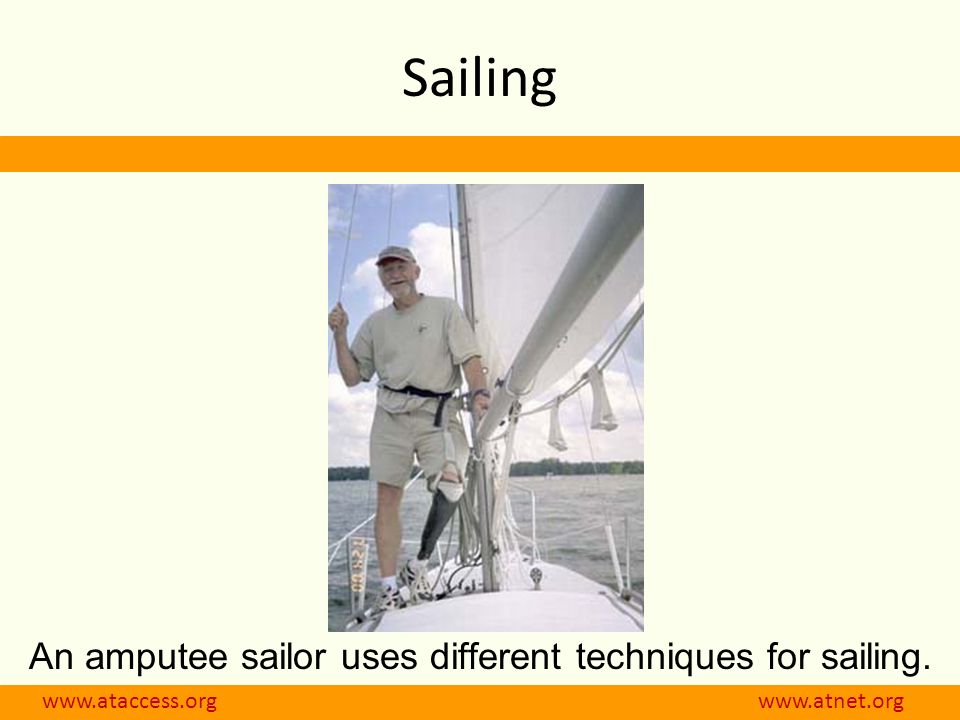 www.ataccess.org www.atnet.org Sailing An amputee sailor uses different techniques for sailing.