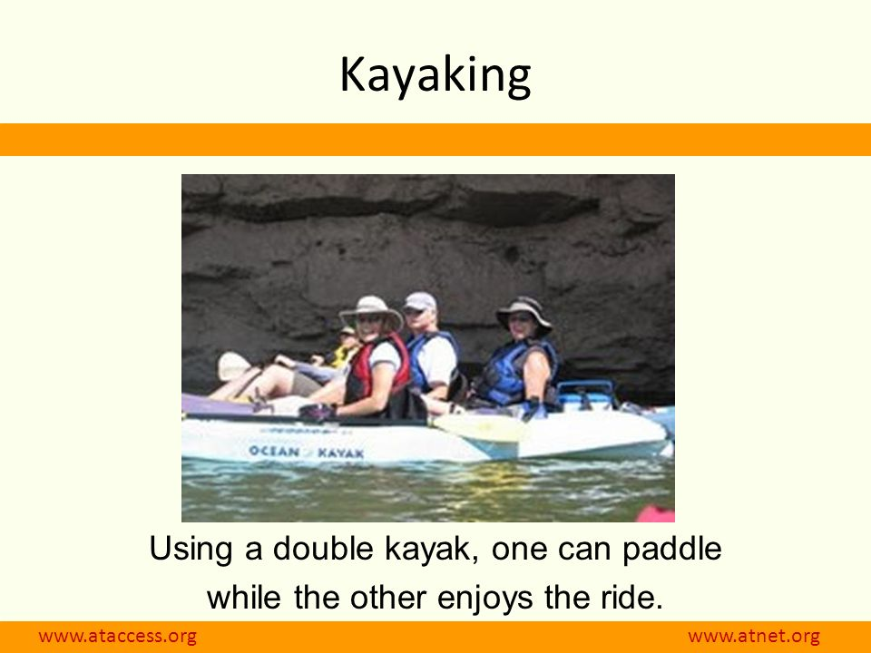 www.ataccess.org www.atnet.org Kayaking Using a double kayak, one can paddle while the other enjoys the ride.