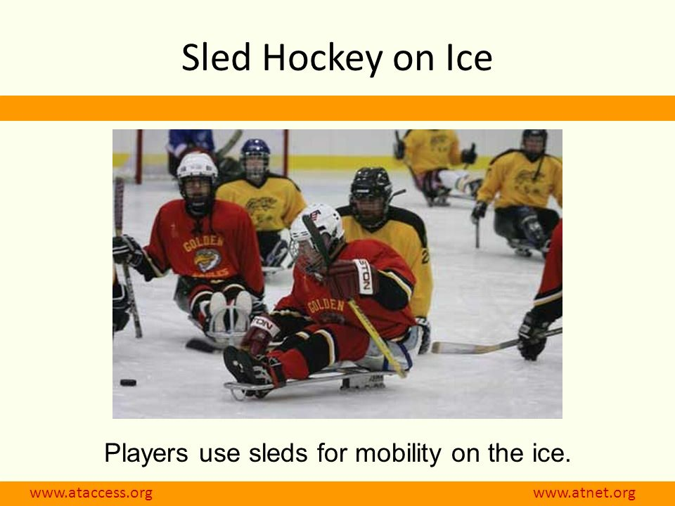 www.ataccess.org www.atnet.org Sled Hockey on Ice Players use sleds for mobility on the ice.