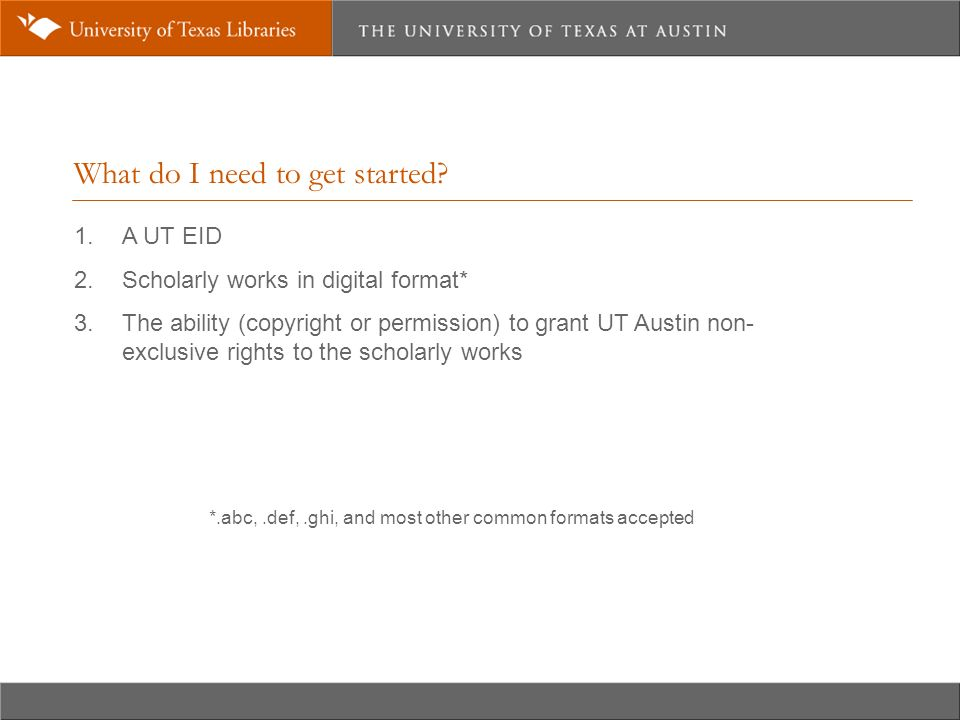 What do I need to get started. 1. A UT EID 2. Scholarly works in digital format* 3.