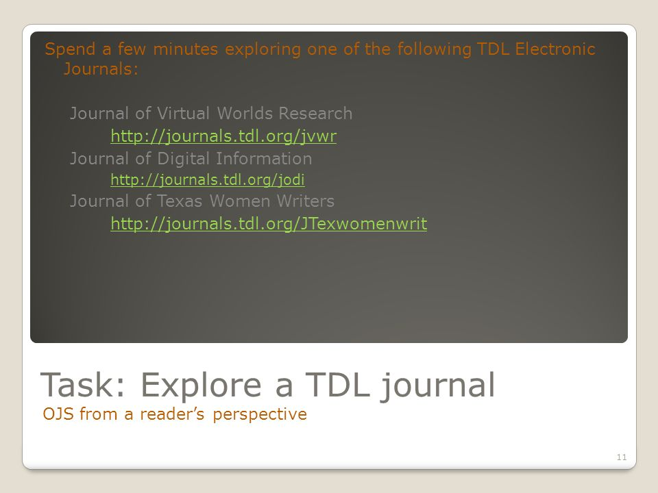 Task: Explore a TDL journal OJS from a readers perspective 11 Spend a few minutes exploring one of the following TDL Electronic Journals: Journal of Virtual Worlds Research http://journals.tdl.org/jvwr Journal of Digital Information http://journals.tdl.org/jodi Journal of Texas Women Writers http://journals.tdl.org/JTexwomenwrit