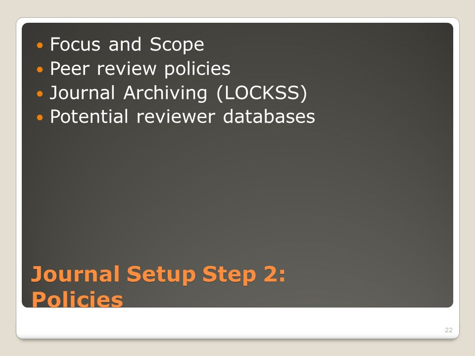Journal Setup Step 2: Policies Focus and Scope Peer review policies Journal Archiving (LOCKSS) Potential reviewer databases 22