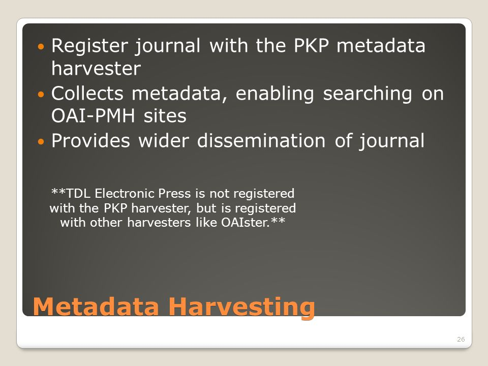 Metadata Harvesting Register journal with the PKP metadata harvester Collects metadata, enabling searching on OAI-PMH sites Provides wider dissemination of journal **TDL Electronic Press is not registered with the PKP harvester, but is registered with other harvesters like OAIster.** 26