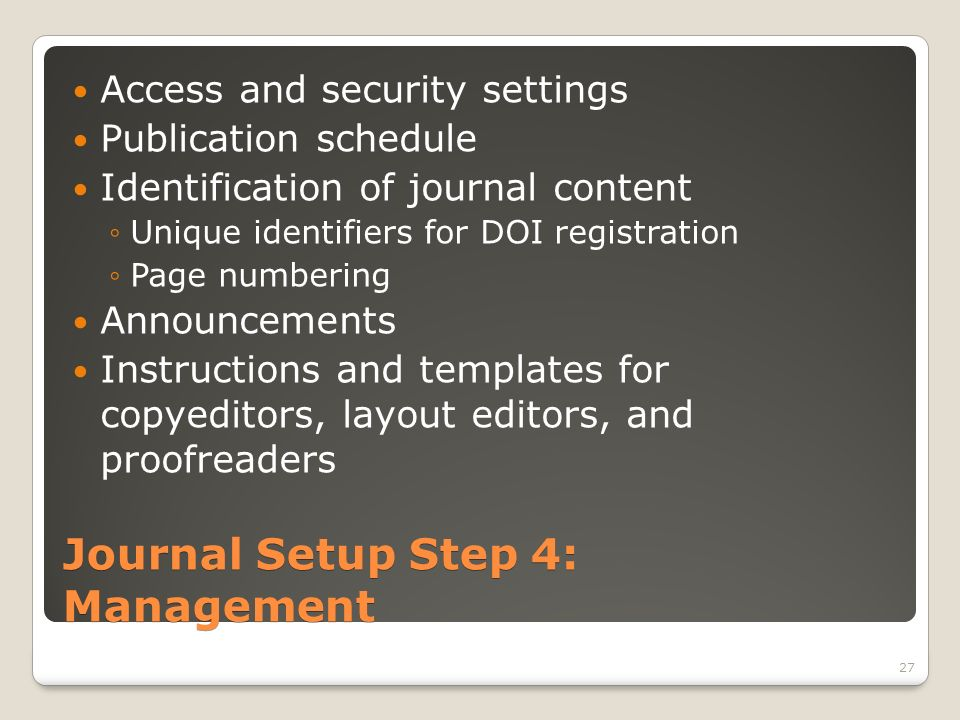 Journal Setup Step 4: Management Access and security settings Publication schedule Identification of journal content Unique identifiers for DOI registration Page numbering Announcements Instructions and templates for copyeditors, layout editors, and proofreaders 27