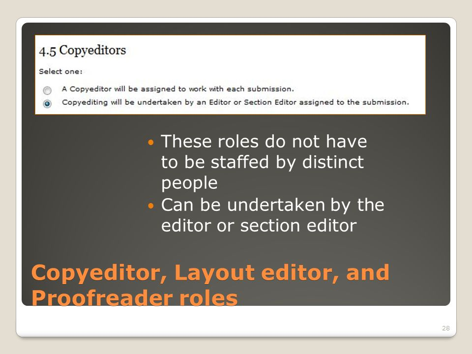 Copyeditor, Layout editor, and Proofreader roles These roles do not have to be staffed by distinct people Can be undertaken by the editor or section editor 28