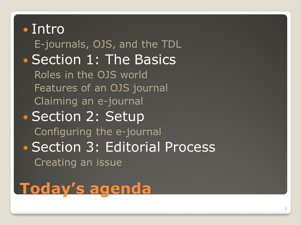 Todays agenda Intro E-journals, OJS, and the TDL Section 1: The Basics Roles in the OJS world Features of an OJS journal Claiming an e-journal Section 2: Setup Configuring the e-journal Section 3: Editorial Process Creating an issue 3