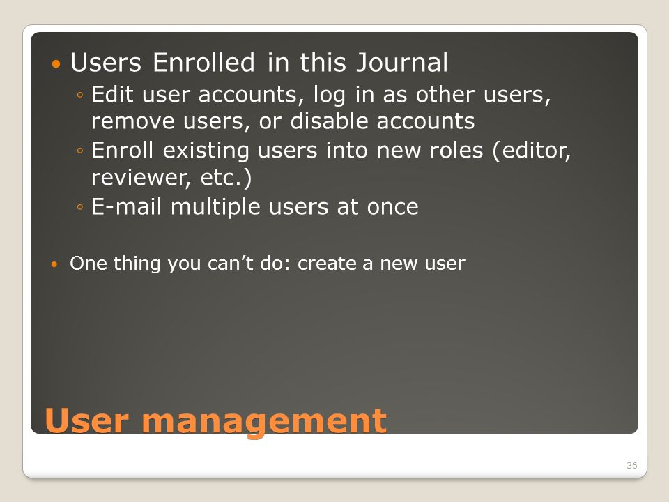 User management Users Enrolled in this Journal Edit user accounts, log in as other users, remove users, or disable accounts Enroll existing users into new roles (editor, reviewer, etc.) E-mail multiple users at once One thing you cant do: create a new user 36