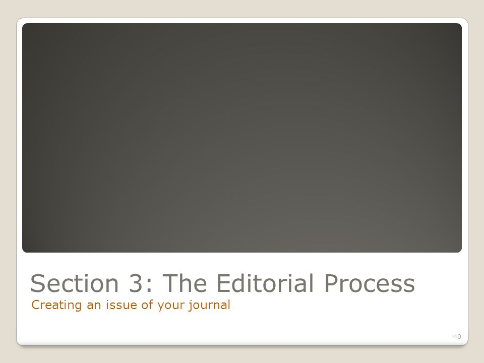 Section 3: The Editorial Process Creating an issue of your journal 40