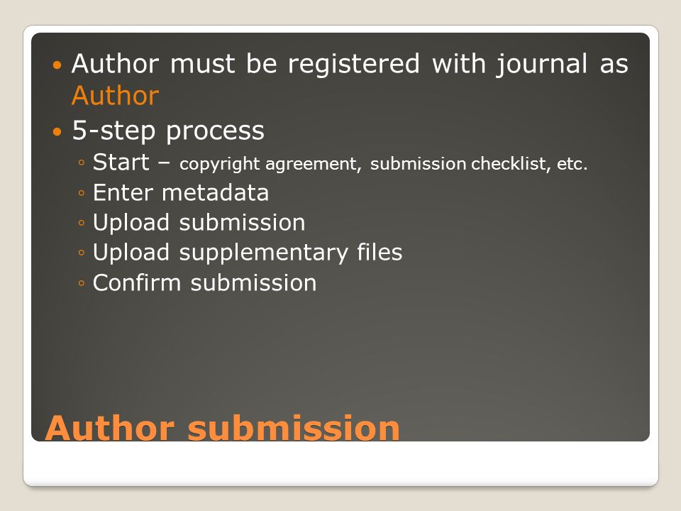 Author submission Author must be registered with journal as Author 5-step process Start – copyright agreement, submission checklist, etc.