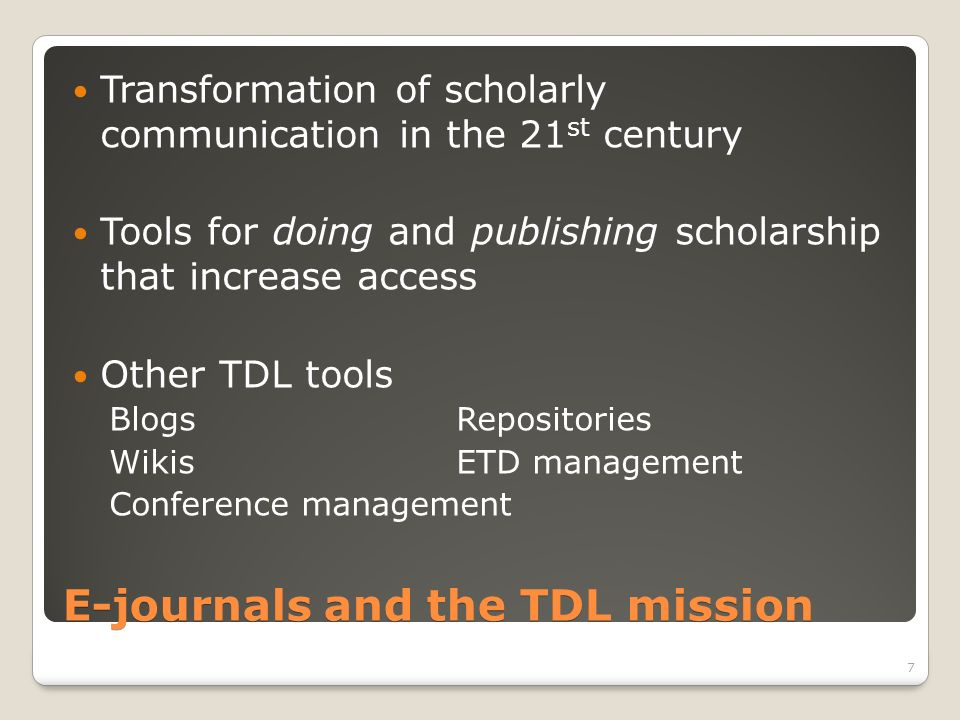E-journals and the TDL mission Transformation of scholarly communication in the 21 st century Tools for doing and publishing scholarship that increase access Other TDL tools BlogsRepositories WikisETD management Conference management 7