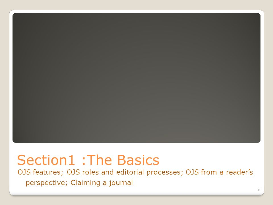Section1 :The Basics OJS features; OJS roles and editorial processes; OJS from a readers perspective; Claiming a journal 8