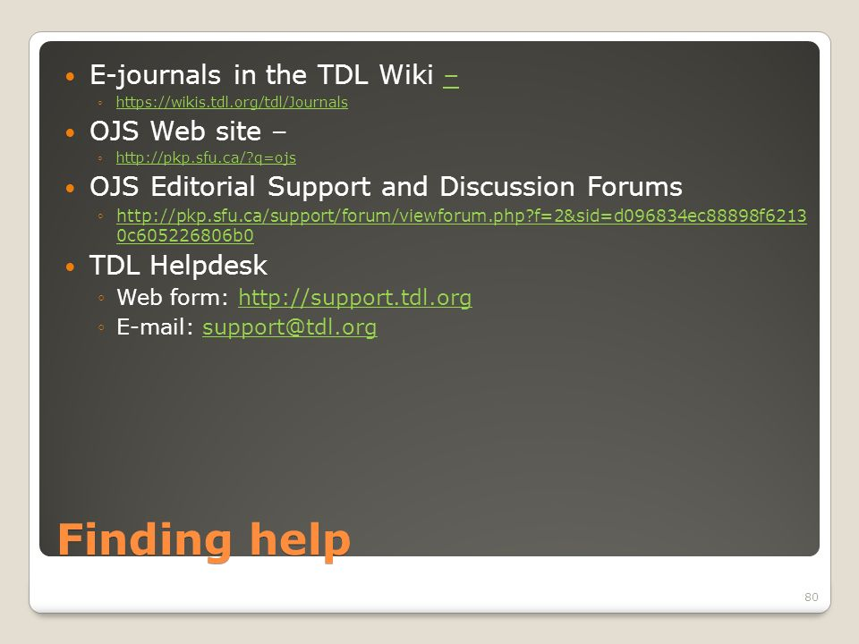 Finding help E-journals in the TDL Wiki –– https://wikis.tdl.org/tdl/Journals OJS Web site – http://pkp.sfu.ca/ q=ojs OJS Editorial Support and Discussion Forums http://pkp.sfu.ca/support/forum/viewforum.php f=2&sid=d096834ec88898f6213 0c605226806b0http://pkp.sfu.ca/support/forum/viewforum.php f=2&sid=d096834ec88898f6213 0c605226806b0 TDL Helpdesk Web form: http://support.tdl.orghttp://support.tdl.org E-mail: support@tdl.orgsupport@tdl.org 80
