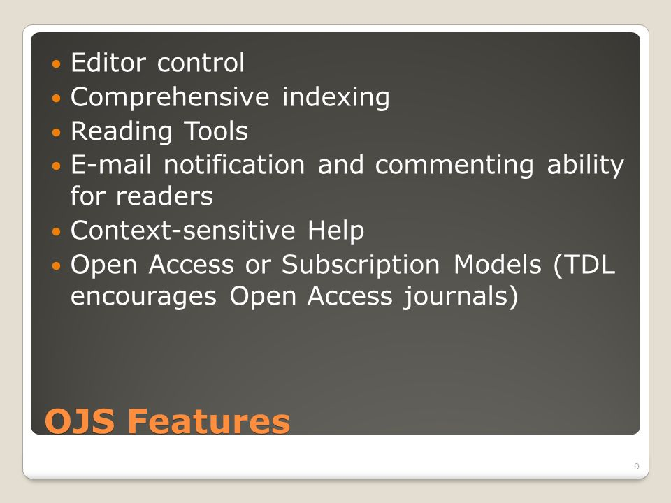 OJS Features Editor control Comprehensive indexing Reading Tools E-mail notification and commenting ability for readers Context-sensitive Help Open Access or Subscription Models (TDL encourages Open Access journals) 9