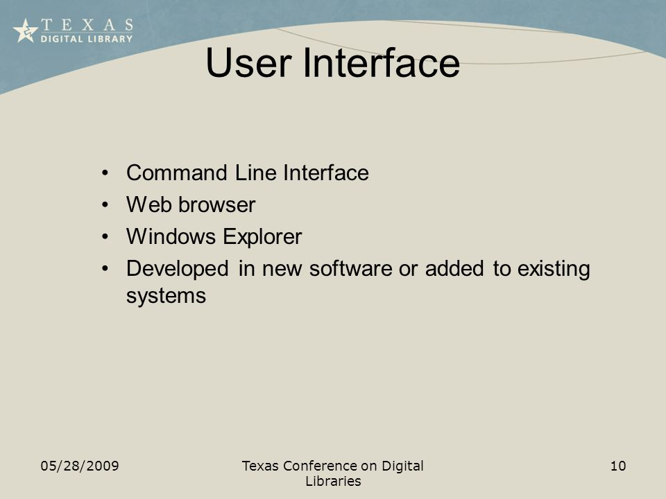 User Interface 05/28/2009Texas Conference on Digital Libraries 10 Command Line Interface Web browser Windows Explorer Developed in new software or added to existing systems