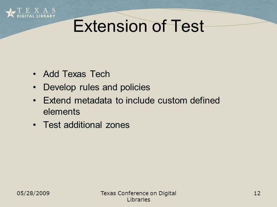 Extension of Test 05/28/2009Texas Conference on Digital Libraries 12 Add Texas Tech Develop rules and policies Extend metadata to include custom defined elements Test additional zones