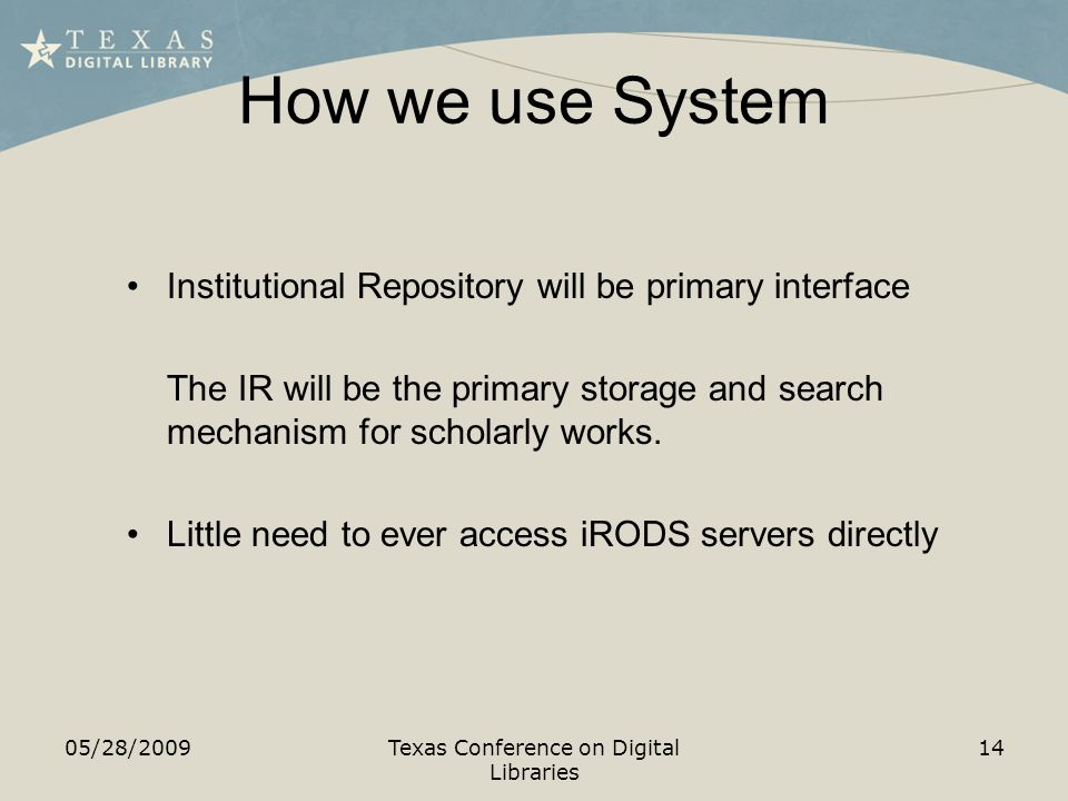 How we use System 05/28/2009Texas Conference on Digital Libraries 14 Institutional Repository will be primary interface The IR will be the primary storage and search mechanism for scholarly works.