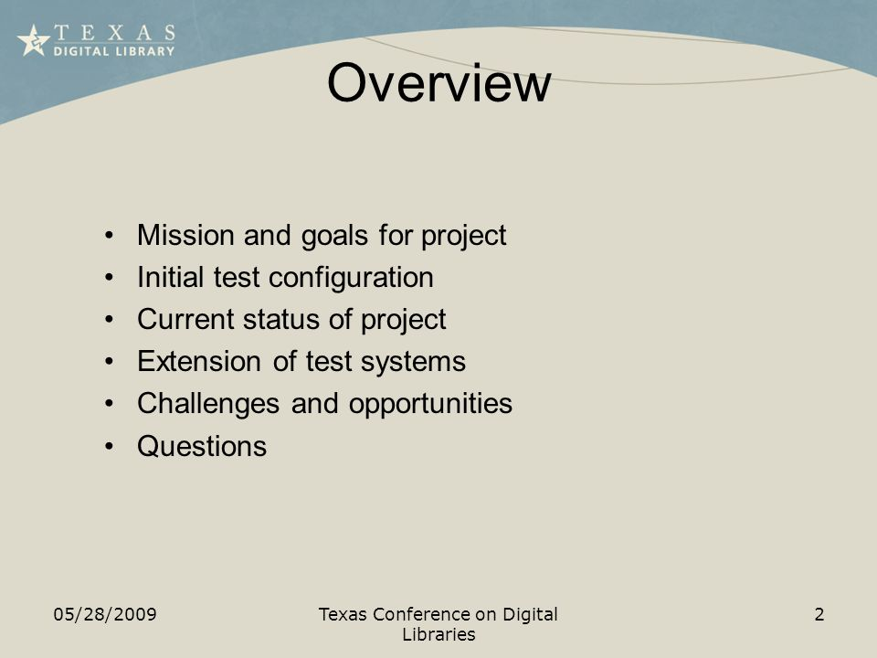Overview Mission and goals for project Initial test configuration Current status of project Extension of test systems Challenges and opportunities Questions 05/28/2009Texas Conference on Digital Libraries 2
