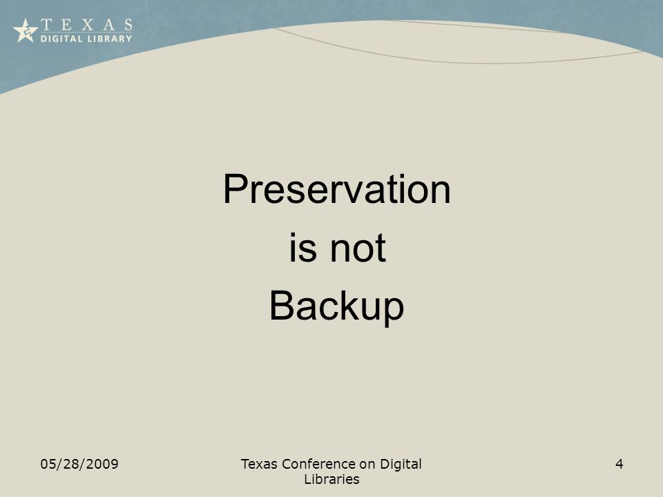 05/28/2009Texas Conference on Digital Libraries 4 Preservation is not Backup