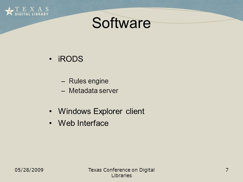 Software 05/28/2009Texas Conference on Digital Libraries 7 iRODS –Rules engine –Metadata server Windows Explorer client Web Interface