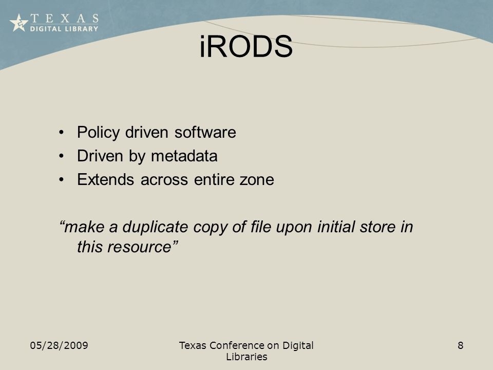 iRODS 05/28/2009Texas Conference on Digital Libraries 8 Policy driven software Driven by metadata Extends across entire zone make a duplicate copy of file upon initial store in this resource