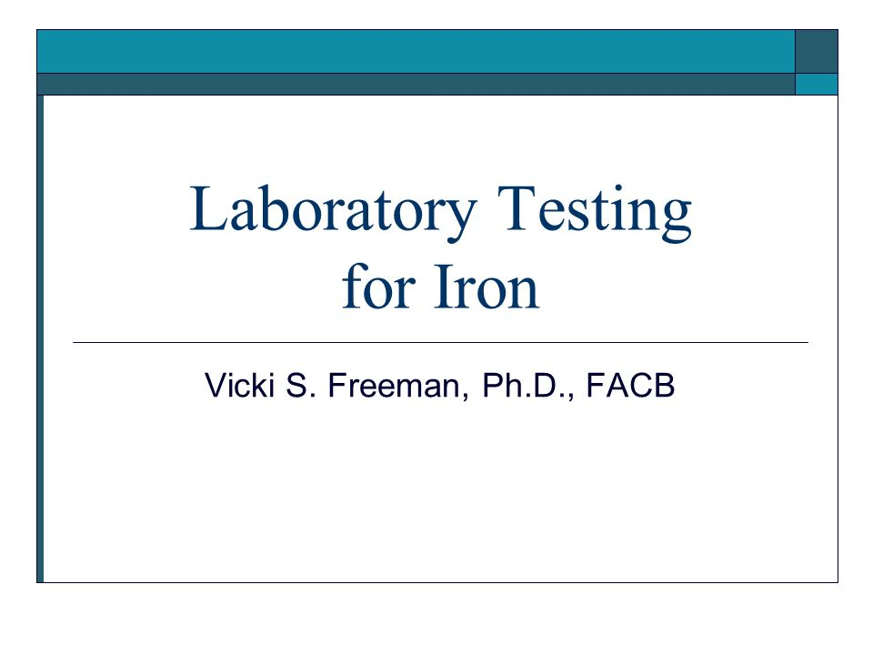 Laboratory Testing for Iron Vicki S. Freeman, Ph.D., FACB