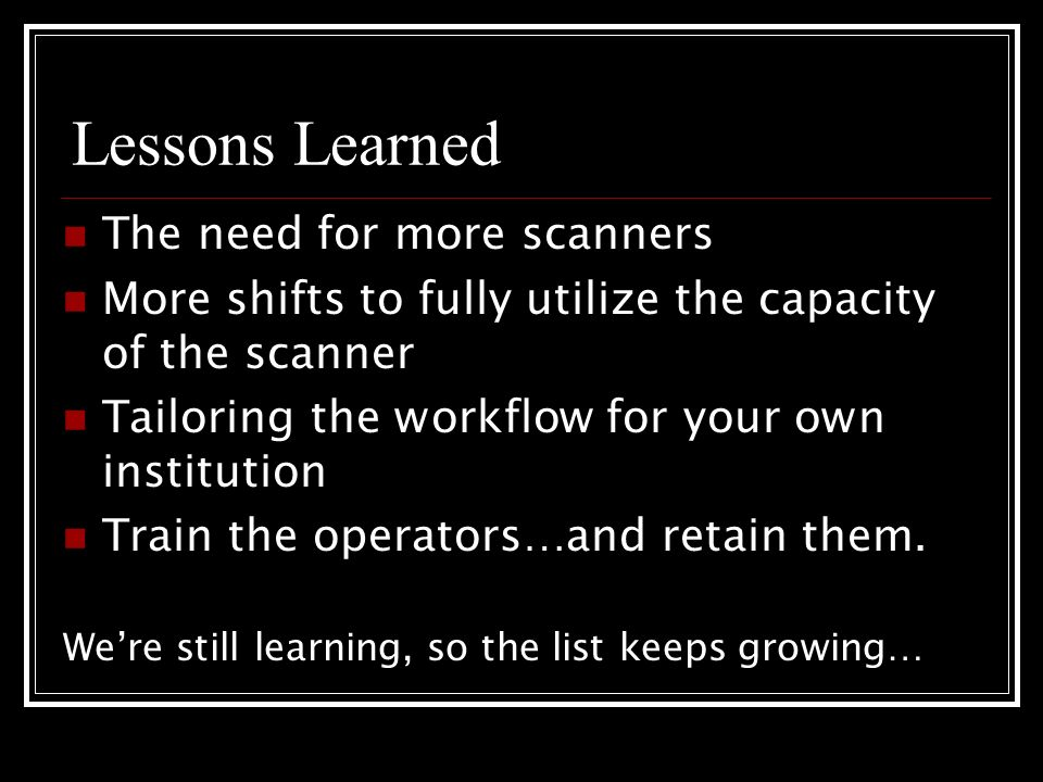 Lessons Learned The need for more scanners More shifts to fully utilize the capacity of the scanner Tailoring the workflow for your own institution Train the operators…and retain them.
