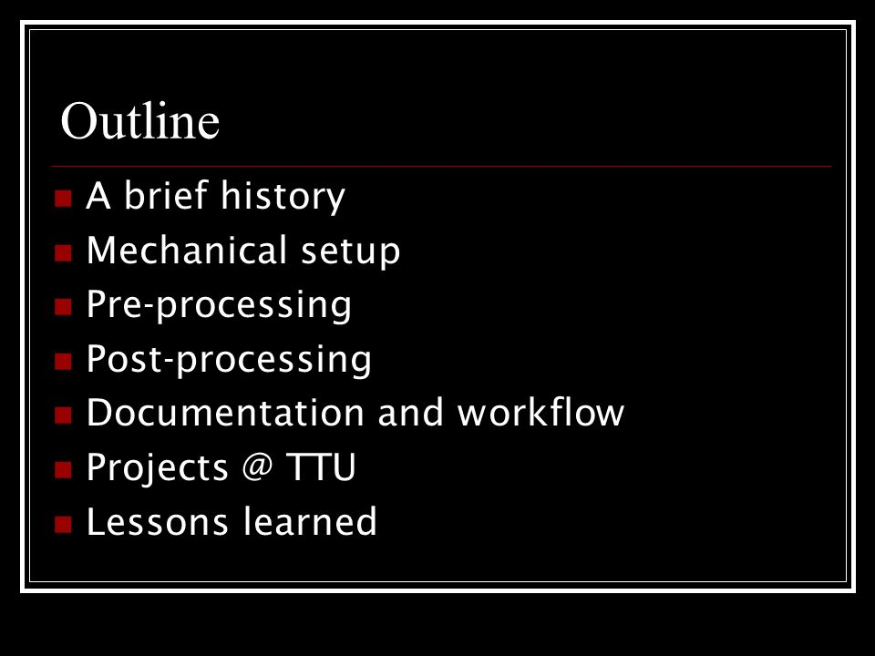 Outline A brief history Mechanical setup Pre-processing Post-processing Documentation and workflow Projects @ TTU Lessons learned