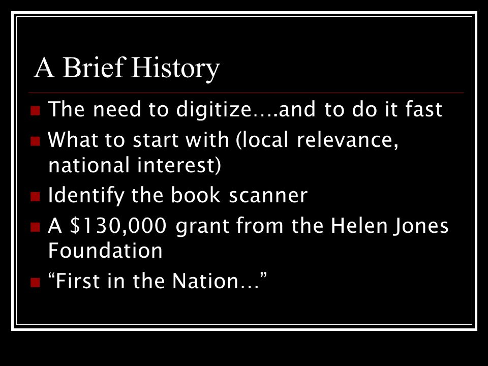 A Brief History The need to digitize….and to do it fast What to start with (local relevance, national interest) Identify the book scanner A $130,000 grant from the Helen Jones Foundation First in the Nation…