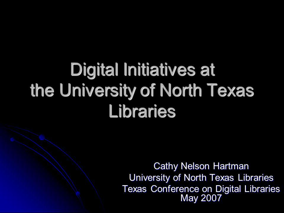 Digital Initiatives at the University of North Texas Libraries Cathy Nelson Hartman University of North Texas Libraries Texas Conference on Digital Libraries May 2007