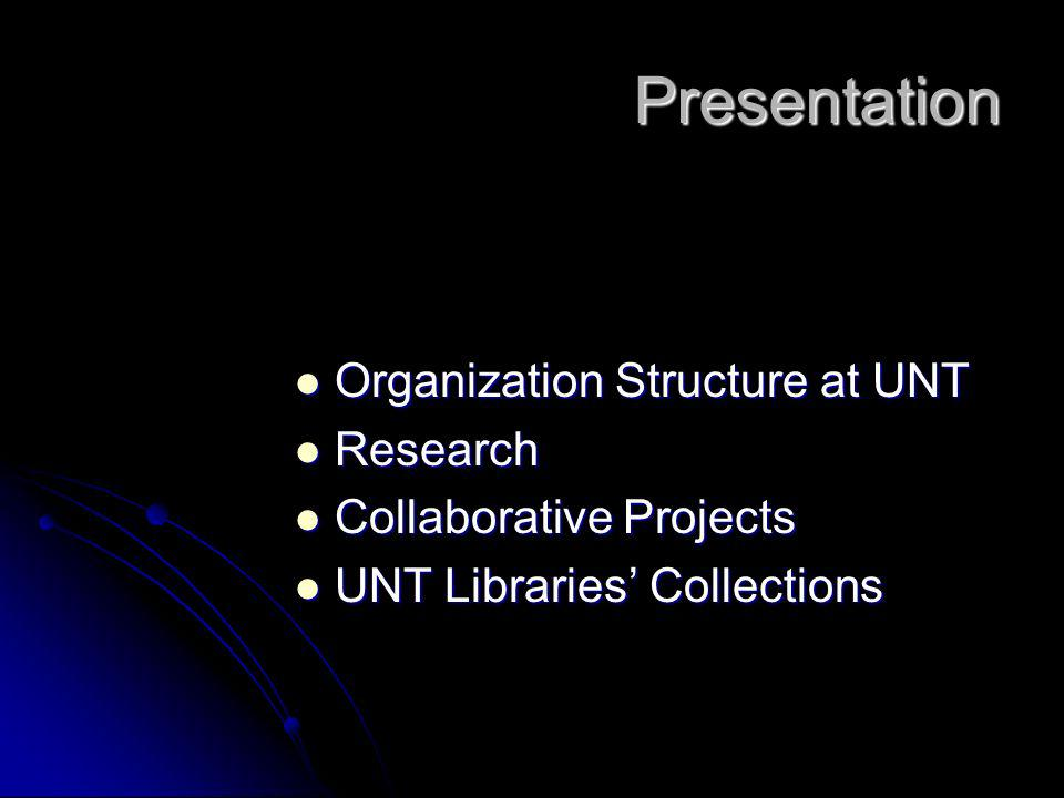 Presentation Organization Structure at UNT Organization Structure at UNT Research Research Collaborative Projects Collaborative Projects UNT Libraries Collections UNT Libraries Collections